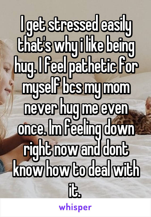 I get stressed easily that's why i like being hug. I feel pathetic for myself bcs my mom never hug me even once. Im feeling down right now and dont know how to deal with it.