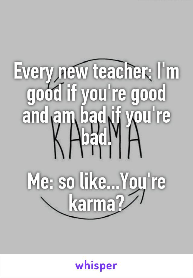 Every new teacher: I'm good if you're good and am bad if you're bad.  Me: so like...You're karma?