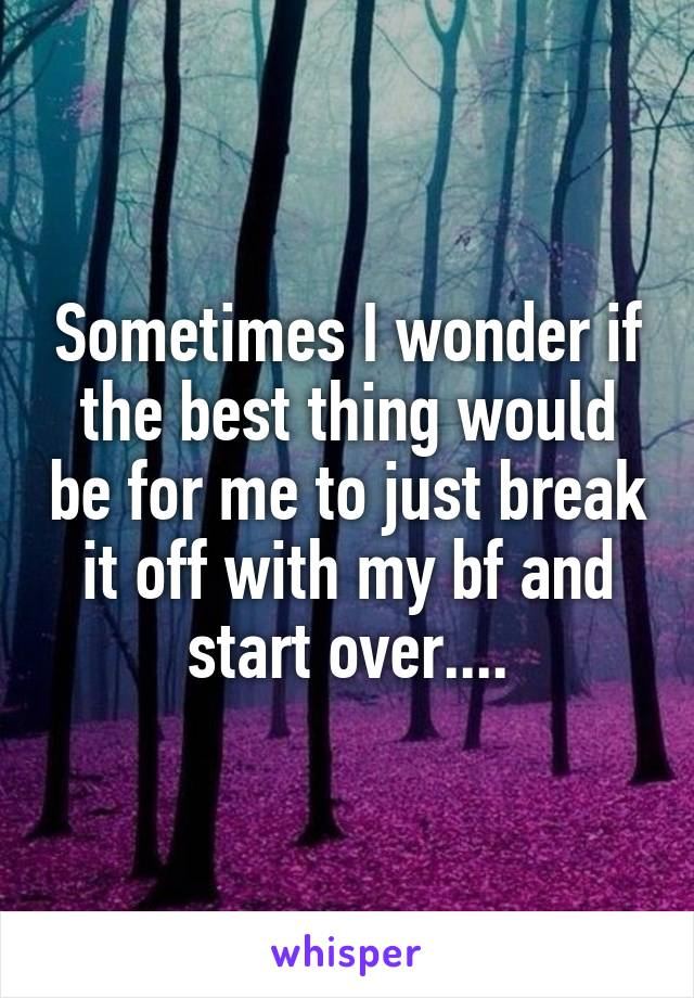 Sometimes I wonder if the best thing would be for me to just break it off with my bf and start over....