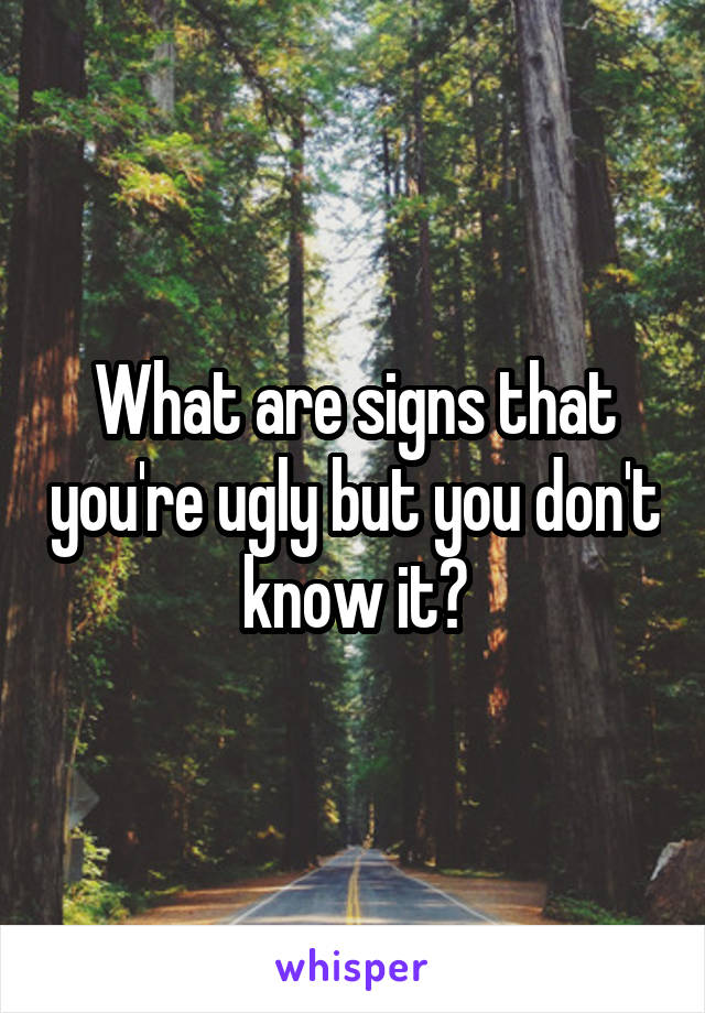What are signs that you're ugly but you don't know it?