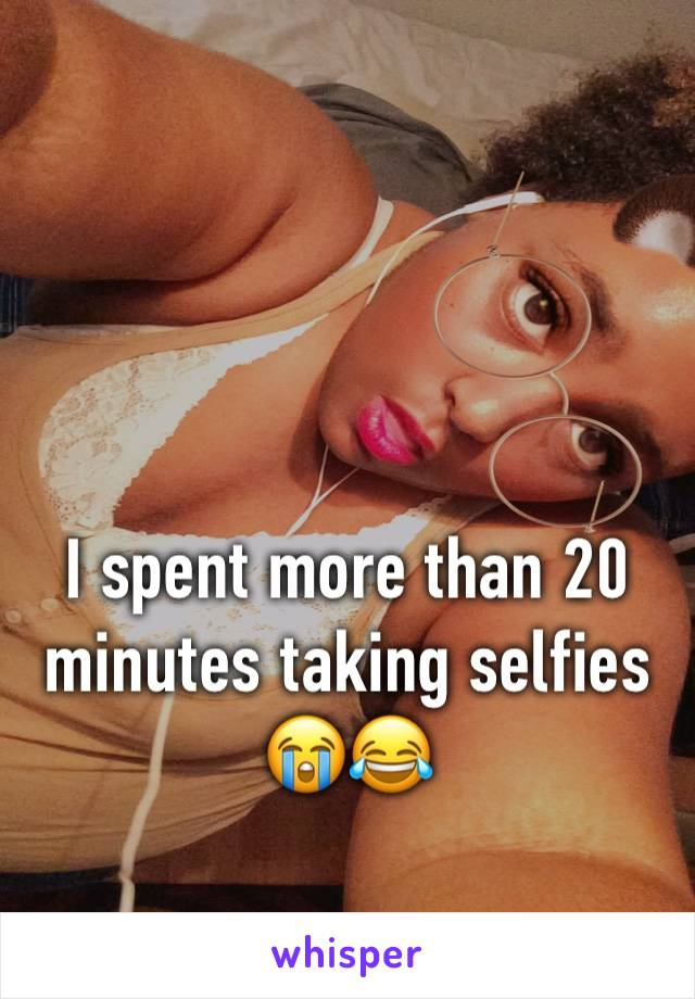 I spent more than 20 minutes taking selfies 😭😂