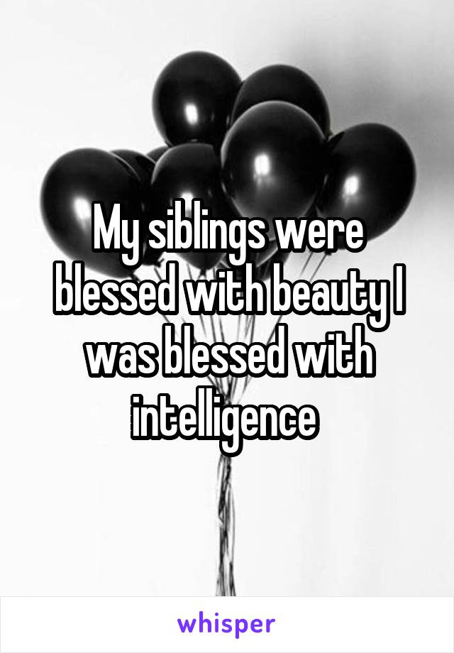 My siblings were blessed with beauty I was blessed with intelligence