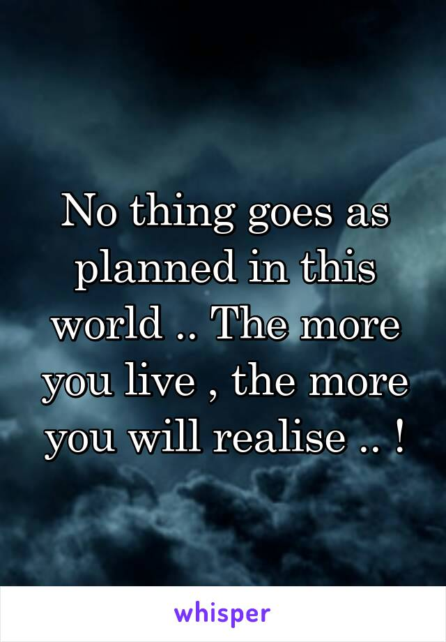 No thing goes as planned in this world .. The more you live , the more you will realise .. !
