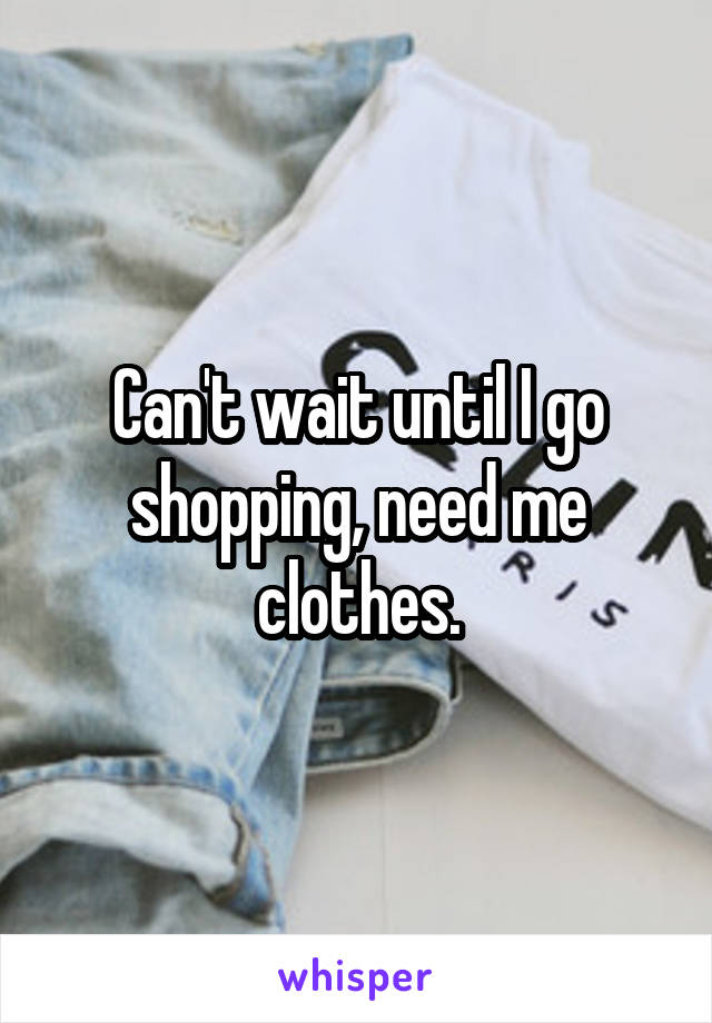 Can't wait until I go shopping, need me clothes.
