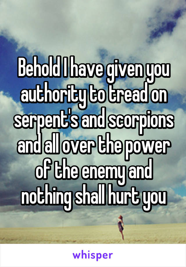 Behold I have given you authority to tread on serpent's and scorpions and all over the power of the enemy and nothing shall hurt you