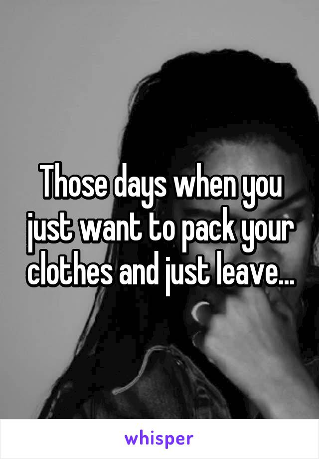 Those days when you just want to pack your clothes and just leave...