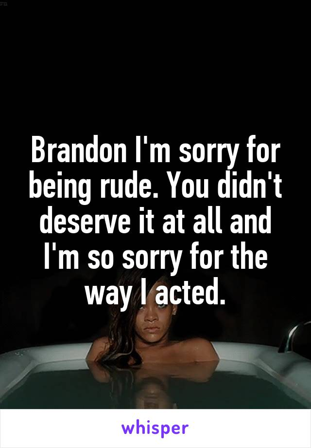 Brandon I'm sorry for being rude. You didn't deserve it at all and I'm so sorry for the way I acted.