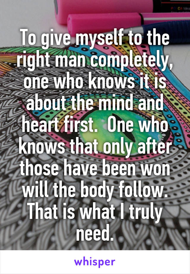 To give myself to the right man completely, one who knows it is about the mind and heart first.  One who knows that only after those have been won will the body follow. That is what I truly need.