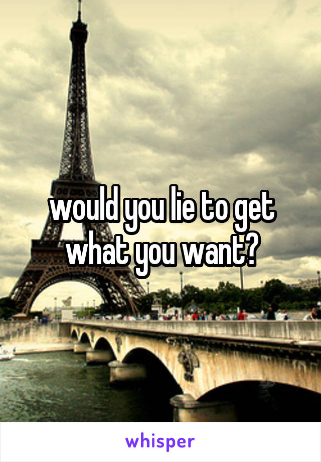 would you lie to get what you want?