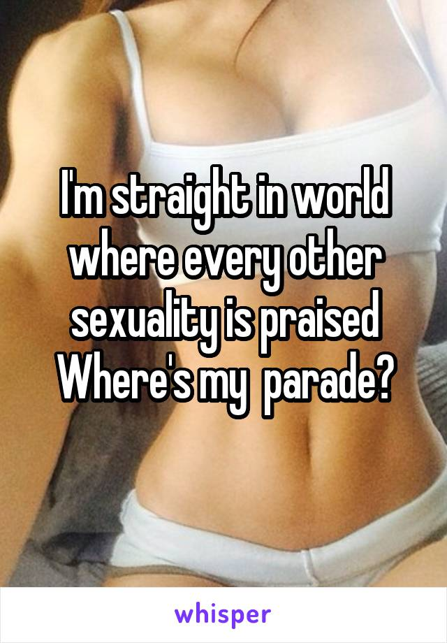 I'm straight in world where every other sexuality is praised Where's my  parade?