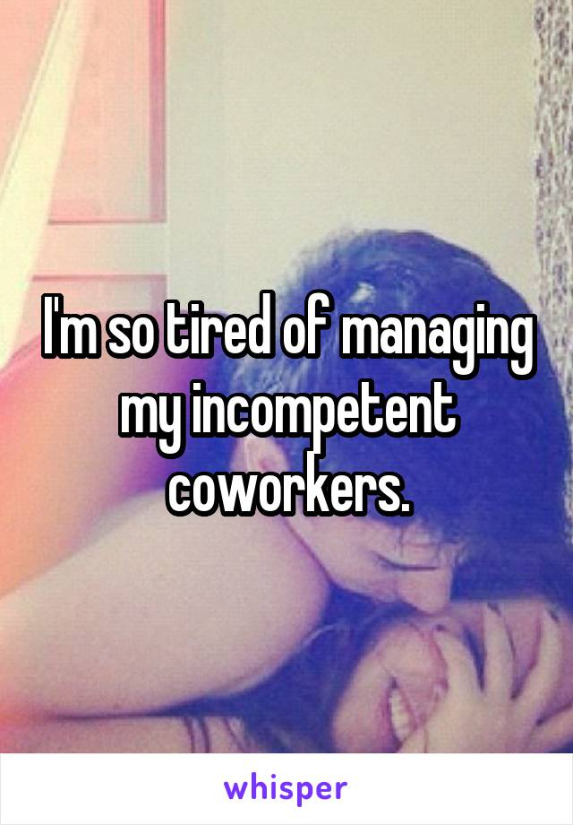 I'm so tired of managing my incompetent coworkers.