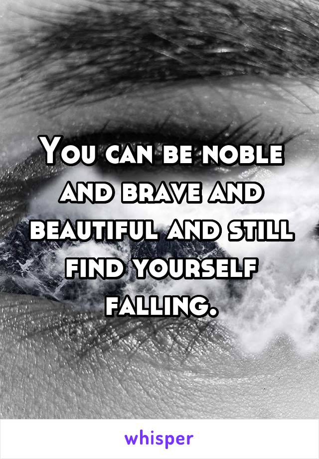 You can be noble and brave and beautiful and still find yourself falling.