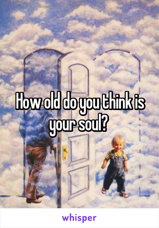 How old do you think is your soul?