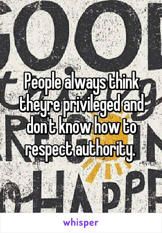 People always think theyre privileged and don't know how to respect authority.