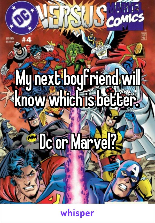 My next boyfriend will know which is better.   Dc or Marvel?
