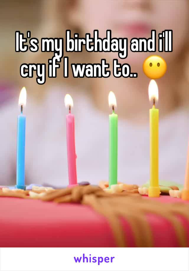 It's my birthday and i'll cry if I want to.. 😶