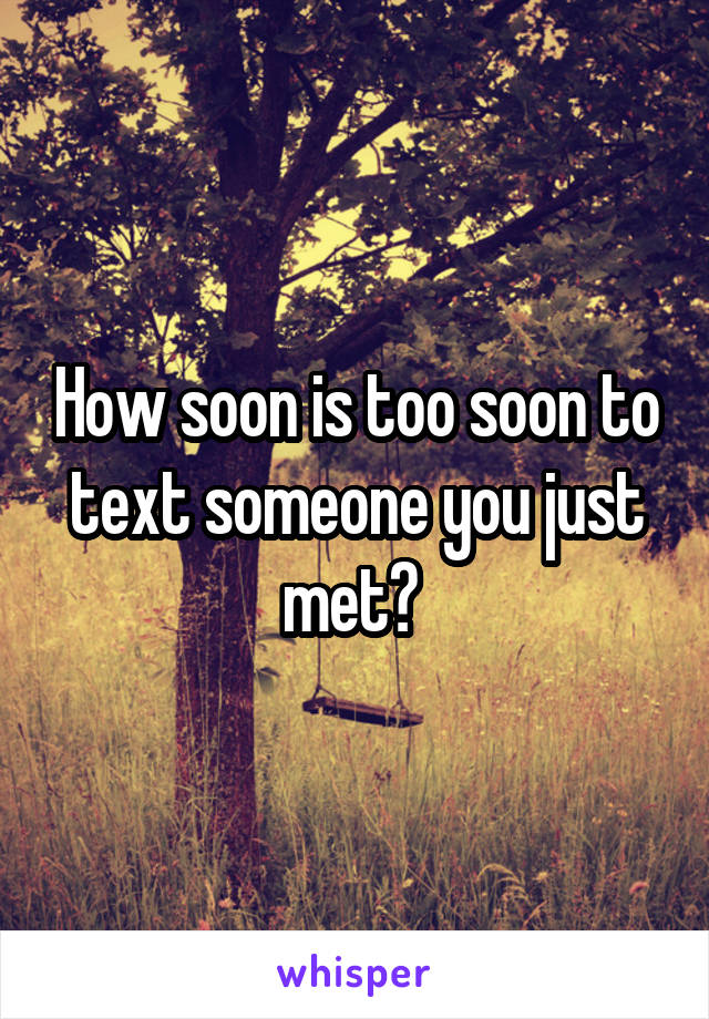How soon is too soon to text someone you just met?