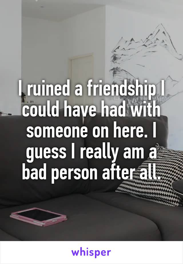 I ruined a friendship I could have had with someone on here. I guess I really am a bad person after all.