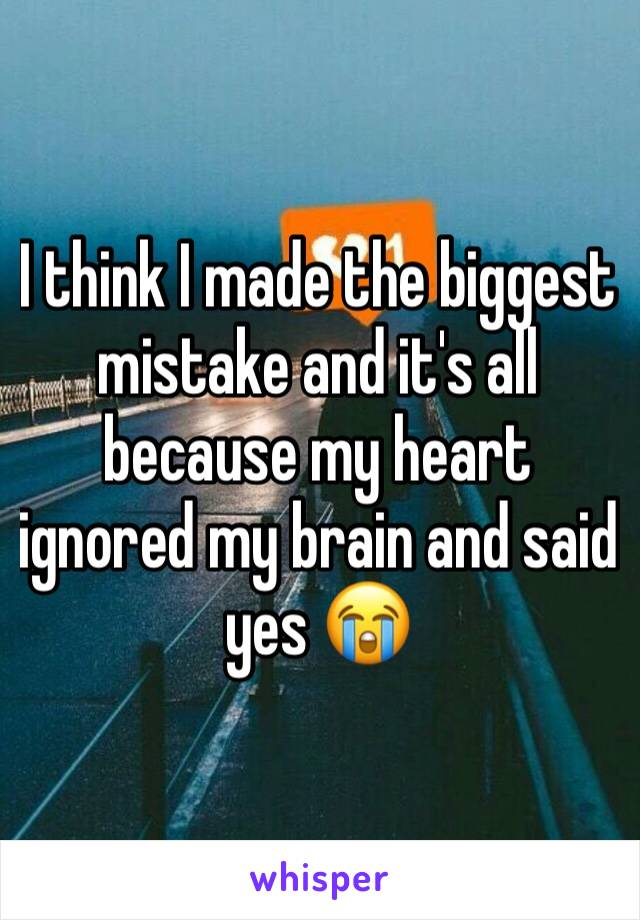 I think I made the biggest mistake and it's all because my heart ignored my brain and said yes 😭