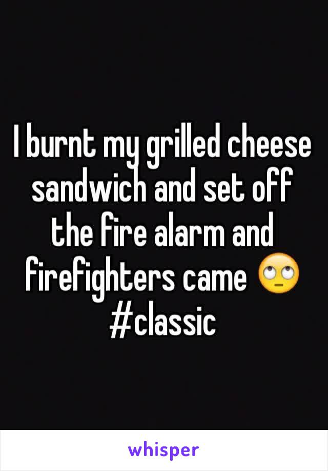 I burnt my grilled cheese sandwich and set off the fire alarm and firefighters came 🙄 #classic