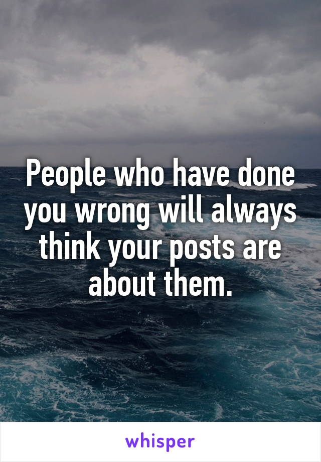 People who have done you wrong will always think your posts are about them.