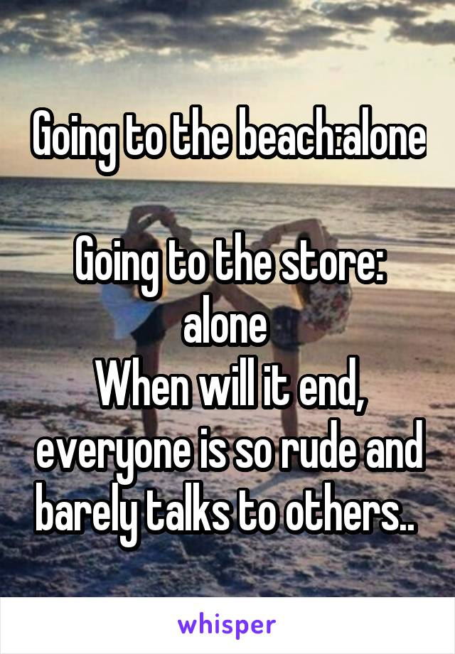 Going to the beach:alone  Going to the store: alone  When will it end, everyone is so rude and barely talks to others..