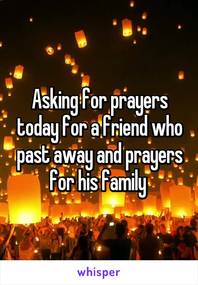 Asking for prayers today for a friend who past away and prayers for his family
