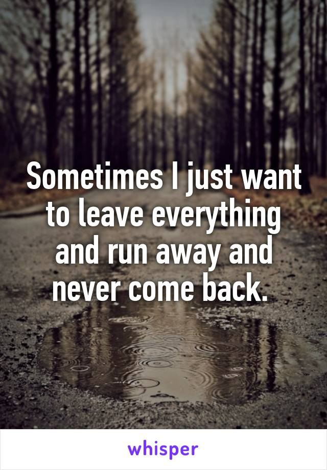 Sometimes I just want to leave everything and run away and never come back.
