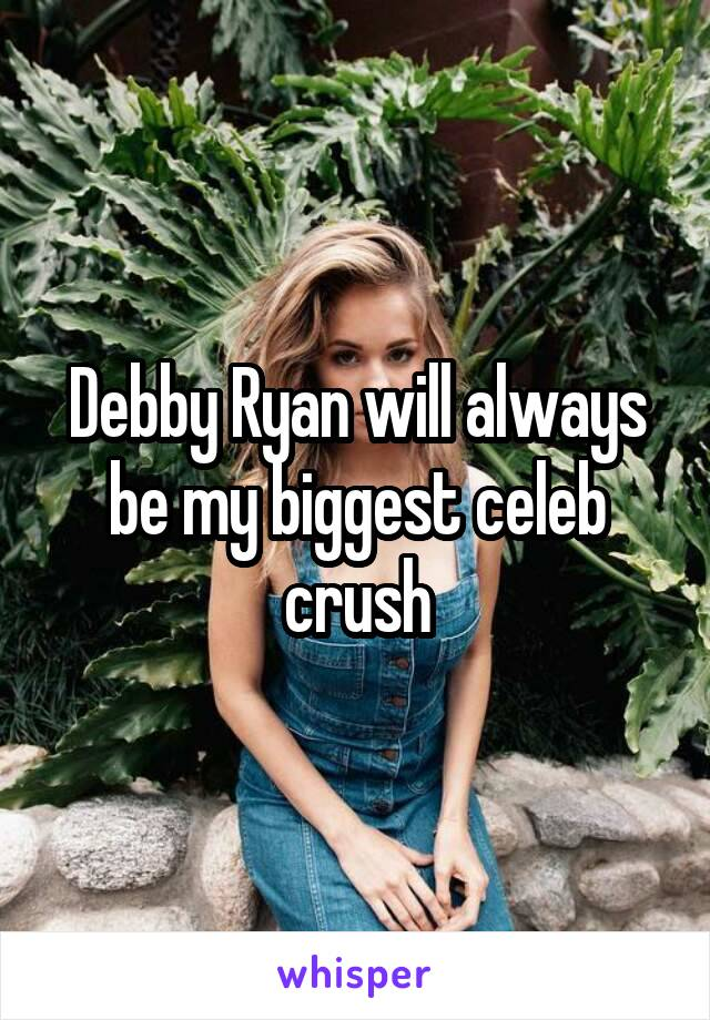 Debby Ryan will always be my biggest celeb crush