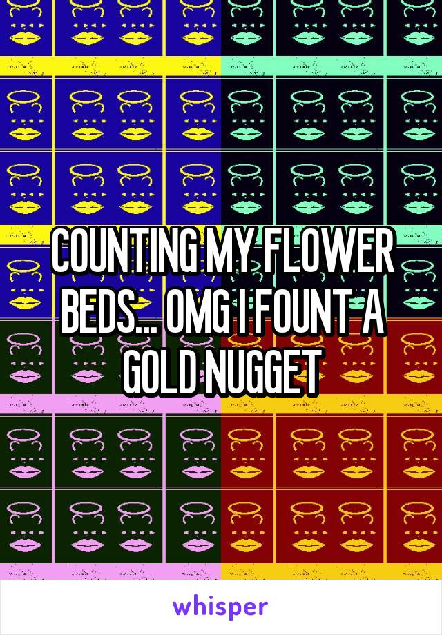 COUNTING MY FLOWER BEDS... OMG I FOUNT A GOLD NUGGET