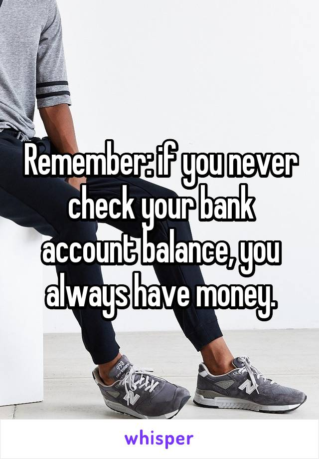Remember: if you never check your bank account balance, you always have money.
