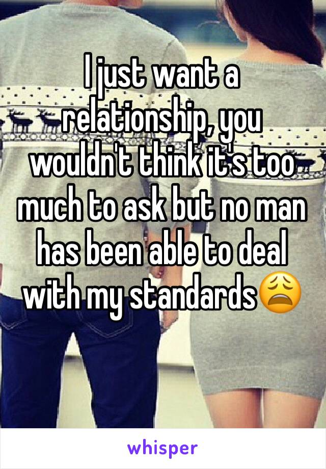 I just want a relationship, you wouldn't think it's too much to ask but no man has been able to deal with my standards😩