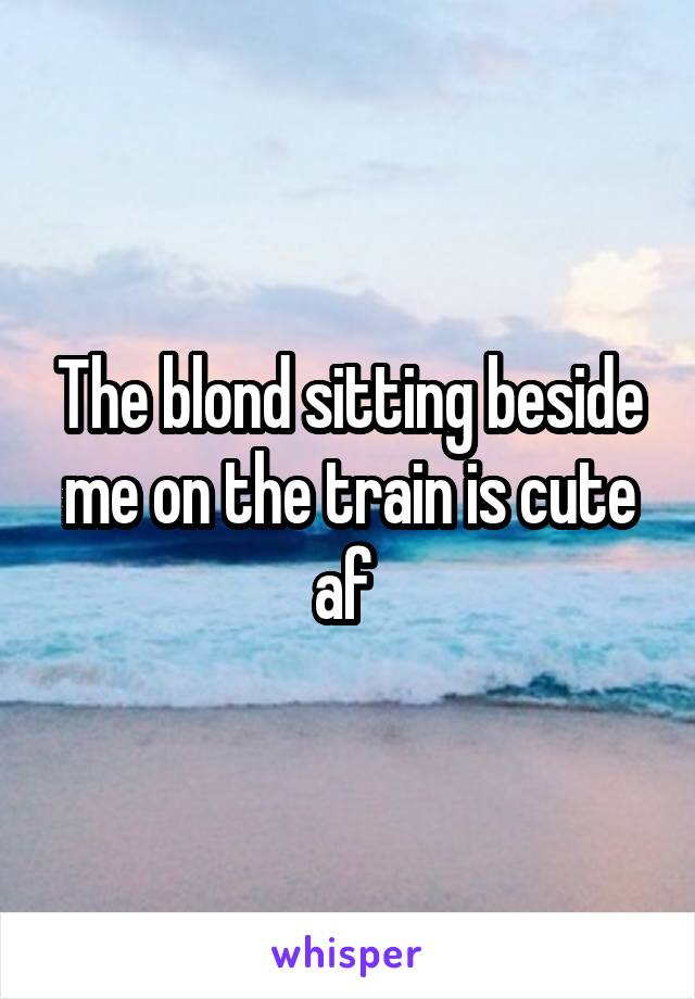 The blond sitting beside me on the train is cute af
