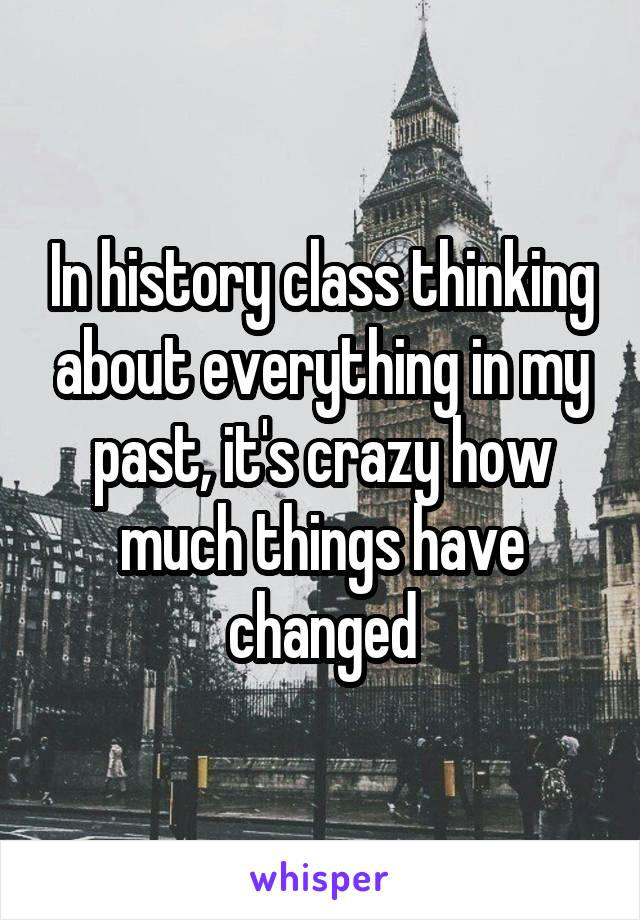 In history class thinking about everything in my past, it's crazy how much things have changed