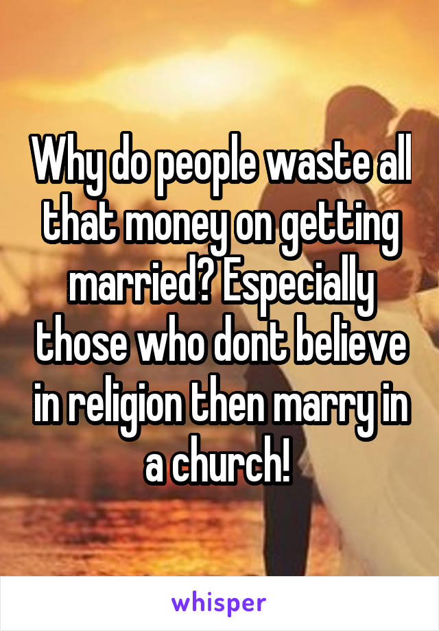 Why do people waste all that money on getting married? Especially those who dont believe in religion then marry in a church!