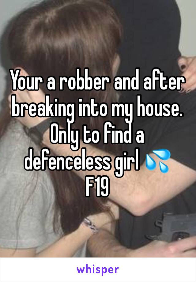Your a robber and after breaking into my house. Only to find a defenceless girl 💦    F19