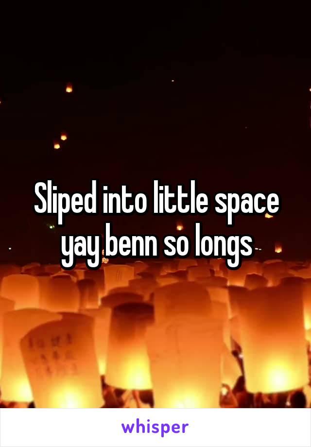 Sliped into little space yay benn so longs