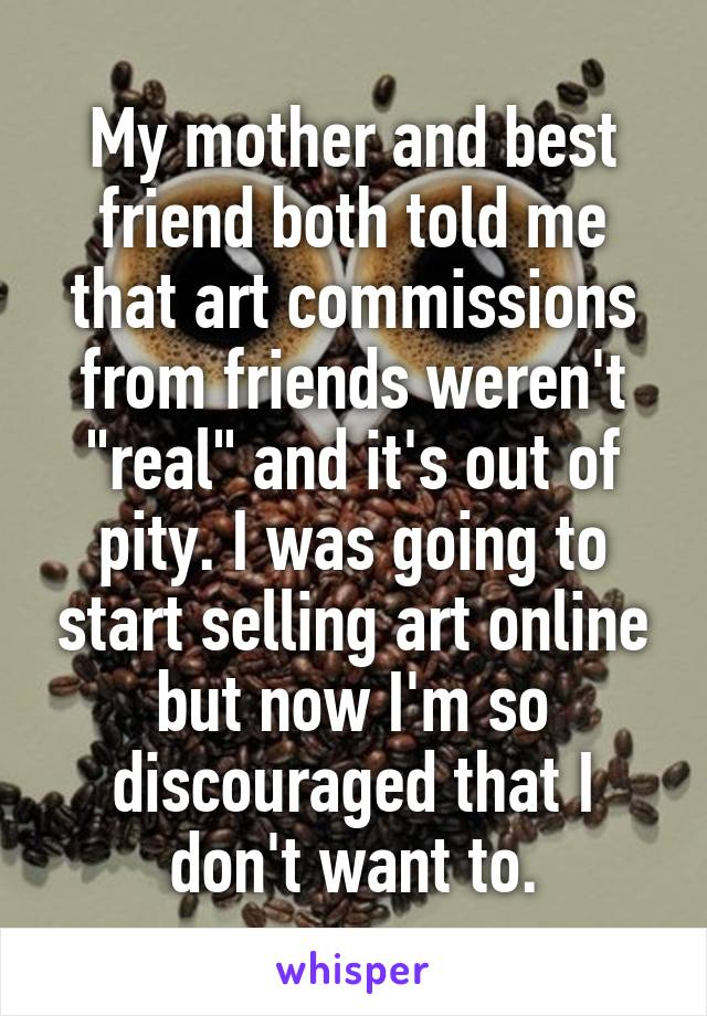 "My mother and best friend both told me that art commissions from friends weren't ""real"" and it's out of pity. I was going to start selling art online but now I'm so discouraged that I don't want to."
