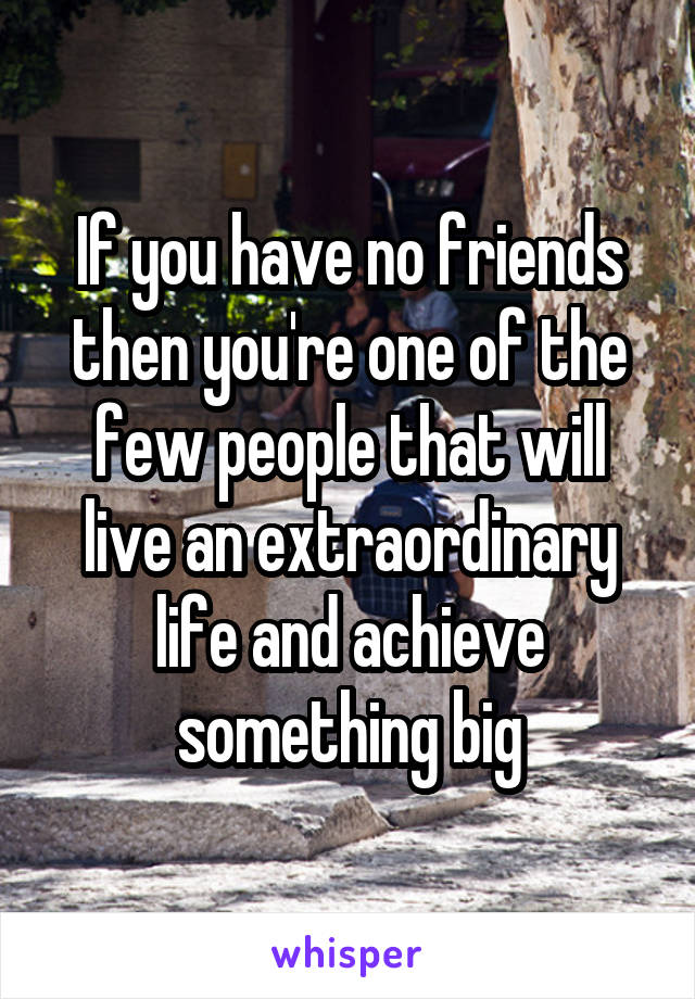 If you have no friends then you're one of the few people that will live an extraordinary life and achieve something big