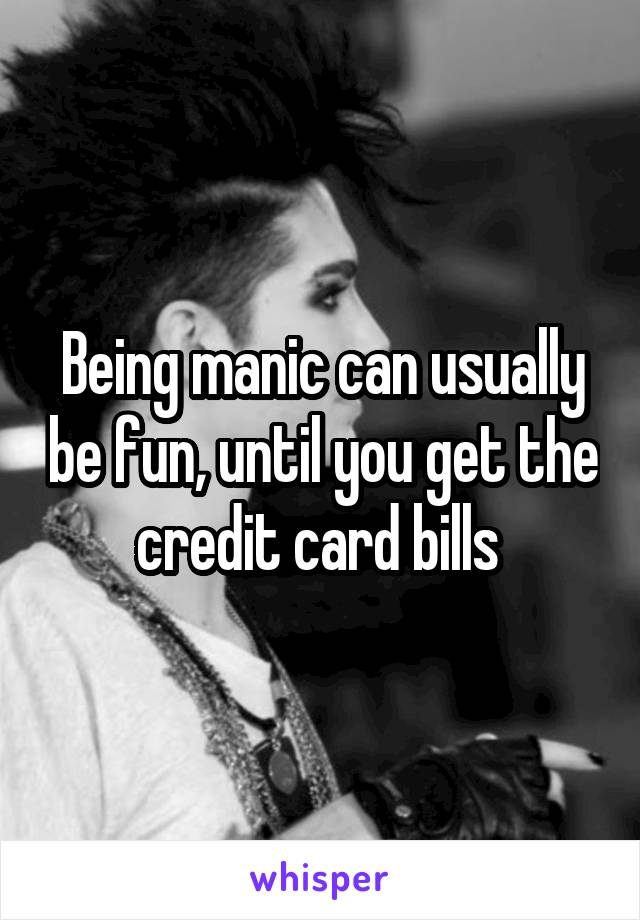 Being manic can usually be fun, until you get the credit card bills