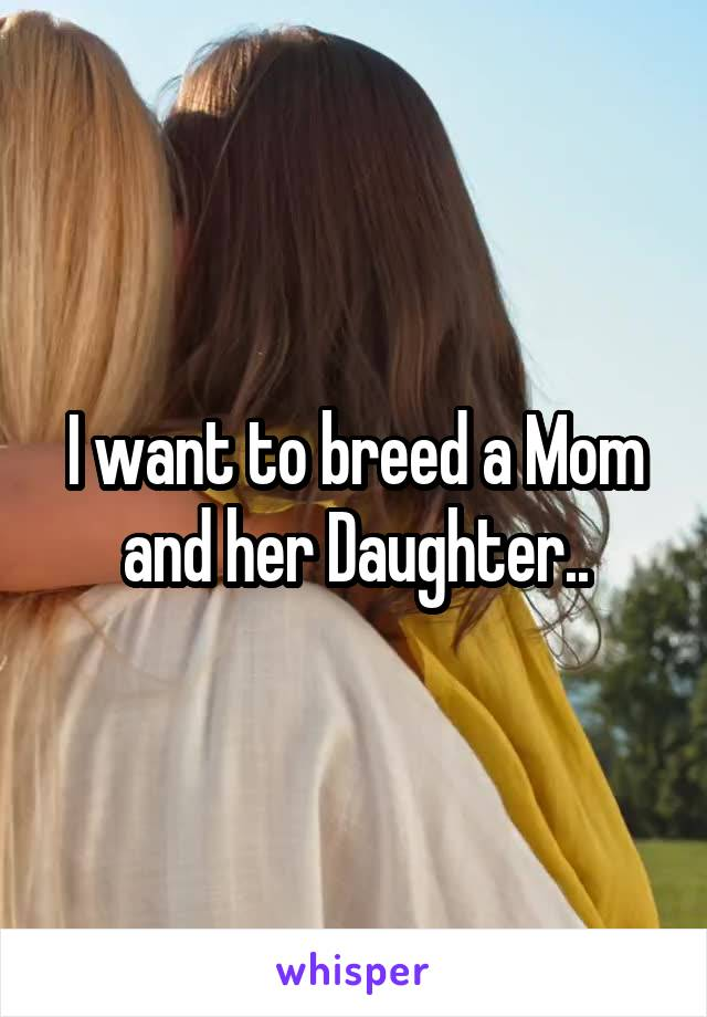 I want to breed a Mom and her Daughter..