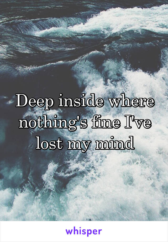 Deep inside where nothing's fine I've lost my mind