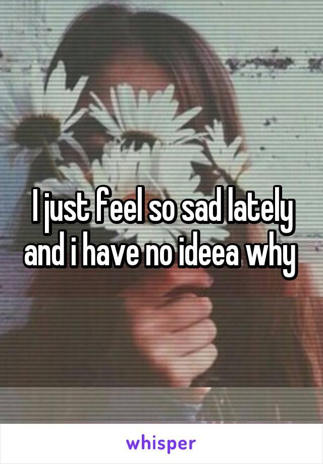 I just feel so sad lately and i have no ideea why