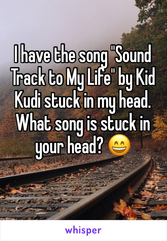 """I have the song """"Sound Track to My Life"""" by Kid Kudi stuck in my head. What song is stuck in your head? 😄"""