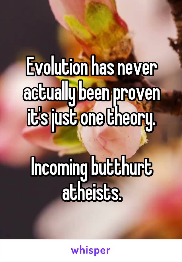 Evolution has never actually been proven it's just one theory.  Incoming butthurt atheists.