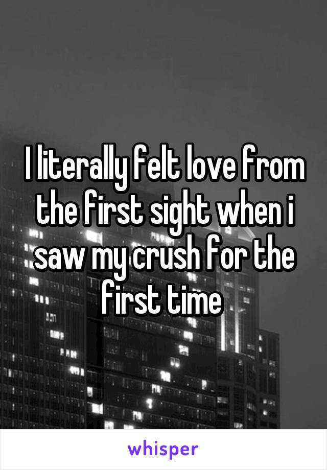 I literally felt love from the first sight when i saw my crush for the first time