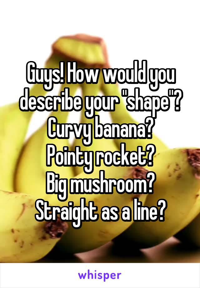 "Guys! How would you describe your ""shape""? Curvy banana? Pointy rocket? Big mushroom? Straight as a line?"