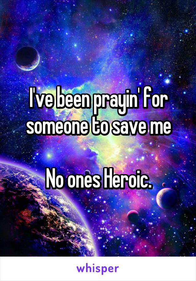 I've been prayin' for someone to save me  No ones Heroic.