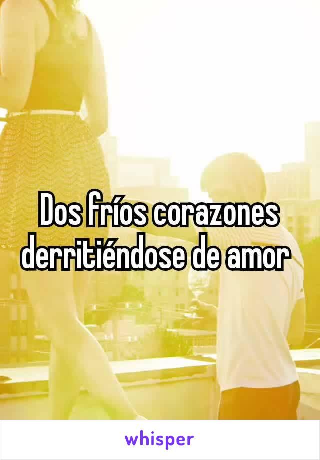 Dos fríos corazones derritiéndose de amor