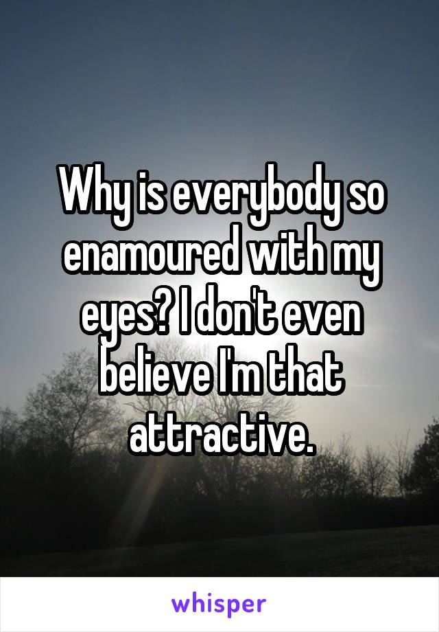 Why is everybody so enamoured with my eyes? I don't even believe I'm that attractive.